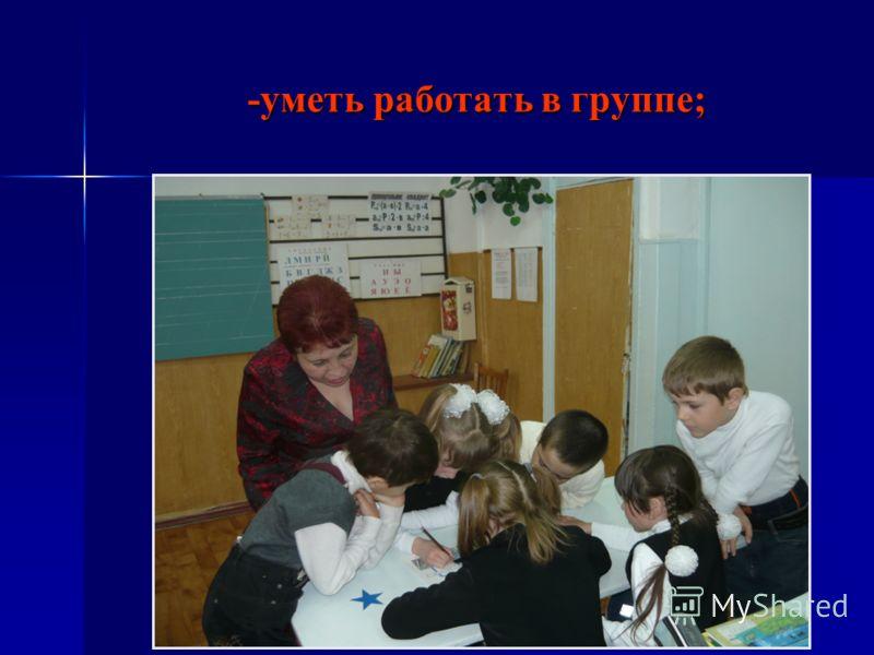 -уметь работать в группе; -уметь работать в группе;