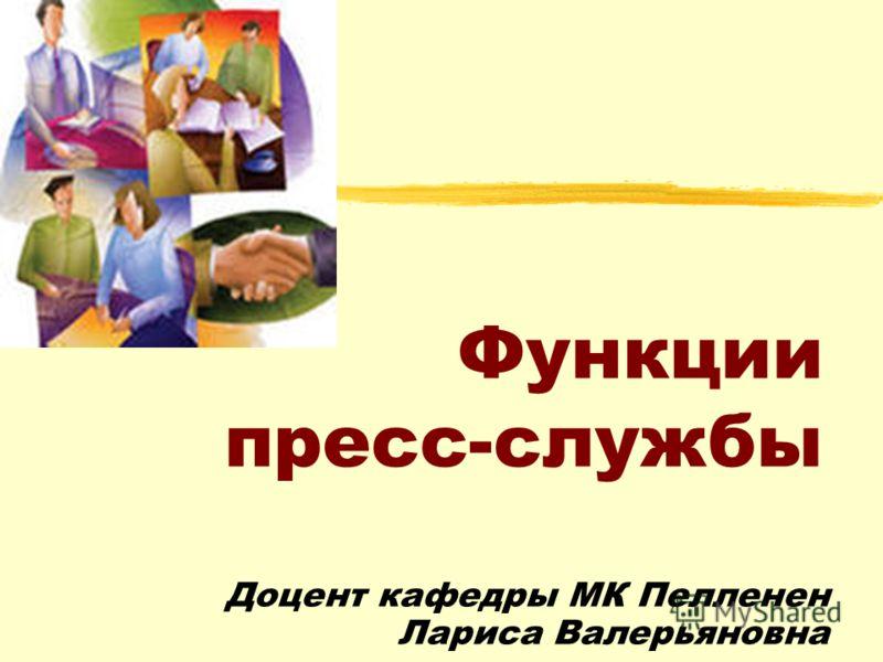 Функции пресс-службы Доцент кафедры МК Пелленен Лариса Валерьяновна