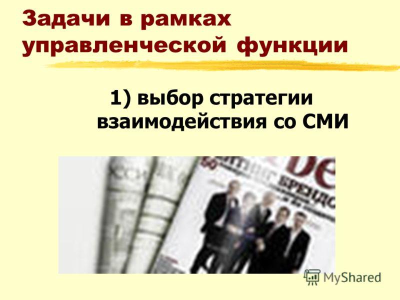 Задачи в рамках управленческой функции 1) выбор стратегии взаимодействия со СМИ