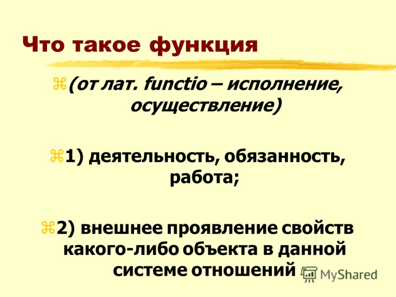 Что такое функция z(от лат. functio – исполнение, осуществление) z1) деятельность, обязанность, работа; z2) внешнее проявление свойств какого-либо объекта в данной системе отношений