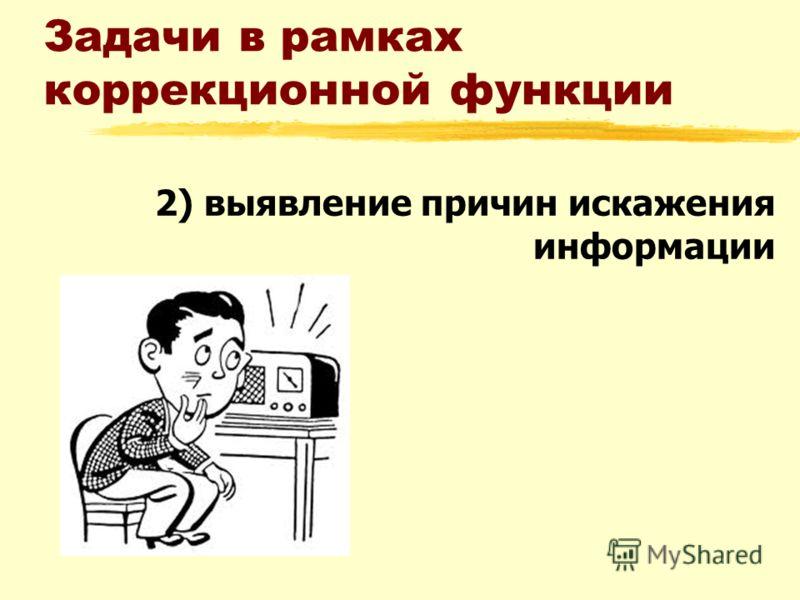 Задачи в рамках коррекционной функции 2) выявление причин искажения информации
