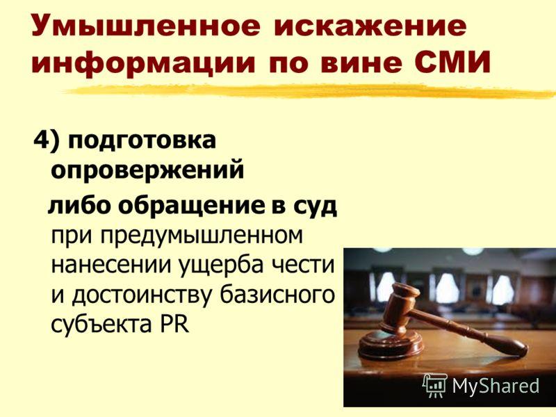 Умышленное искажение информации по вине СМИ 4) подготовка опровержений либо обращение в суд при предумышленном нанесении ущерба чести и достоинству базисного субъекта PR