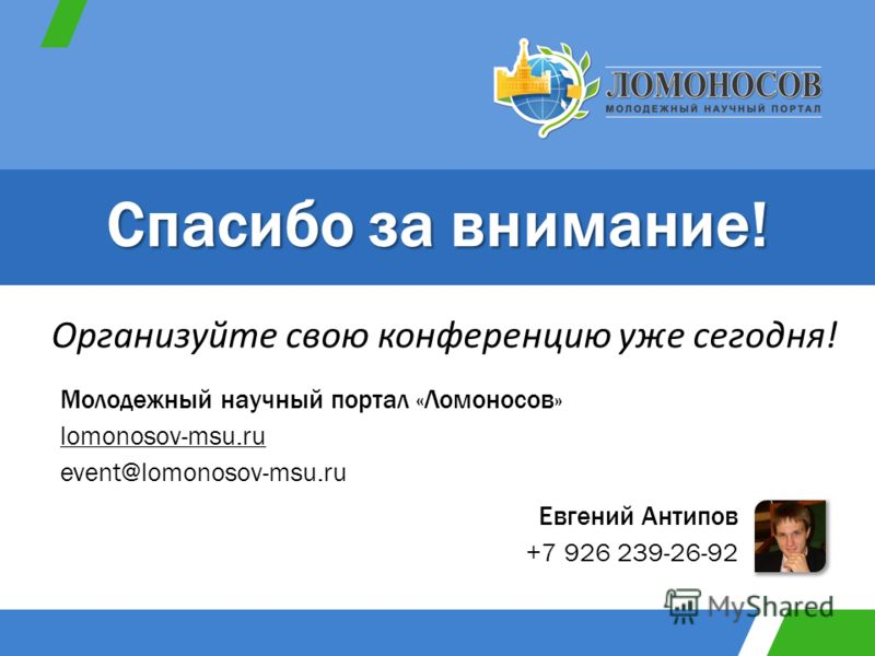 Евгений Антипов +7 926 239-26-92 Молодежный научный портал «Ломоносов» lomonosov-msu.ru event@lomonosov-msu.ru Организуйте свою конференцию уже сегодня! Спасибо за внимание!