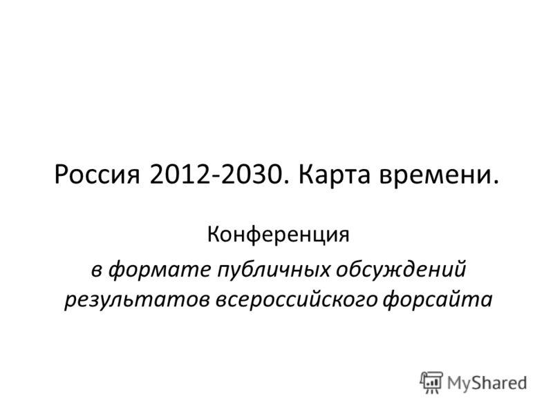 Россия 2012-2030. Карта времени. Конференция в формате публичных обсуждений результатов всероссийского форсайта