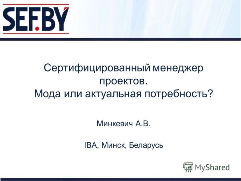 Сертифицированный менеджер проектов. Мода или актуальная потребность? Минкевич А.В. IBA, Минск, Беларусь