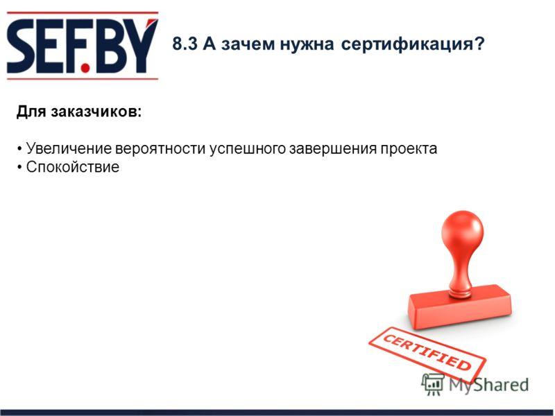 8.3 А зачем нужна сертификация? Для заказчиков: Увеличение вероятности успешного завершения проекта Спокойствие
