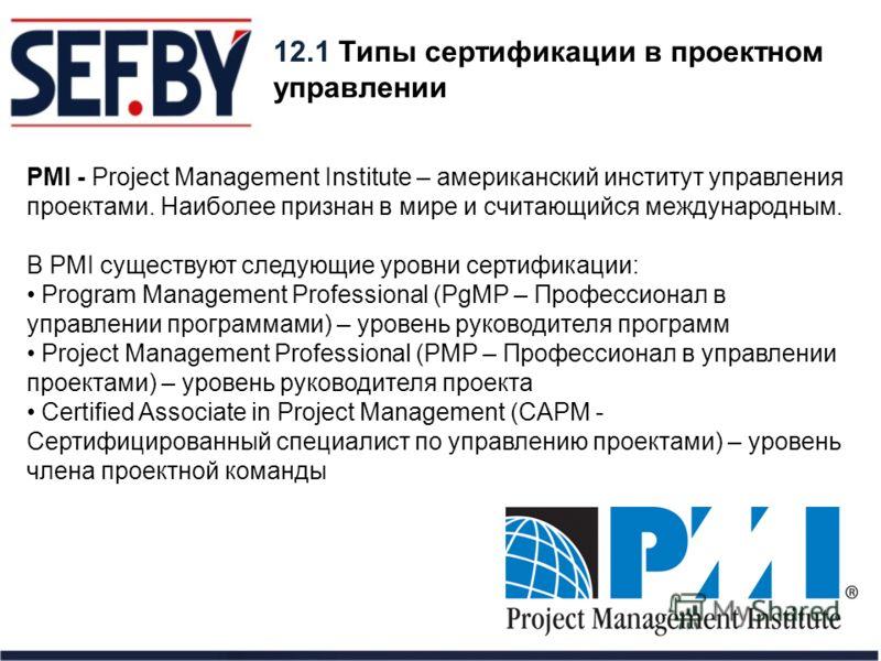 12.1 Типы сертификации в проектном управлении PMI - Project Management Institute – американский институт управления проектами. Наиболее признан в мире и считающийся международным. В PMI существуют следующие уровни сертификации: Program Management Pro