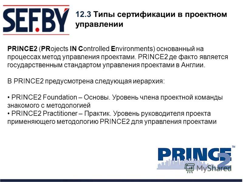 12.3 Типы сертификации в проектном управлении PRINCE2 (PRojects IN Controlled Environments) основанный на процессах метод управления проектами. PRINCE2 де факто является государственным стандартом управления проектами в Англии. В PRINCE2 предусмотрен