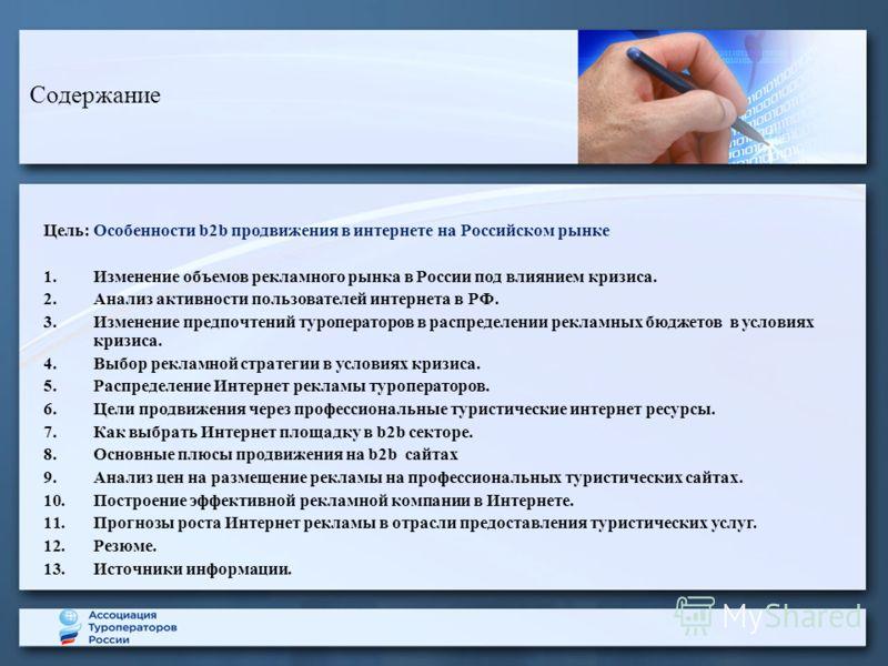 Содержание Цель: Особенности b2b продвижения в интернете на Российском рынке 1.Изменение объемов рекламного рынка в России под влиянием кризиса. 2.Анализ активности пользователей интернета в РФ. 3.Изменение предпочтений туроператоров в распределении