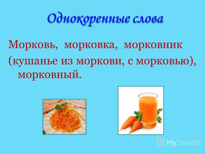 Морковь, морковка, морковник (кушанье из моркови, с морковью), морковный.
