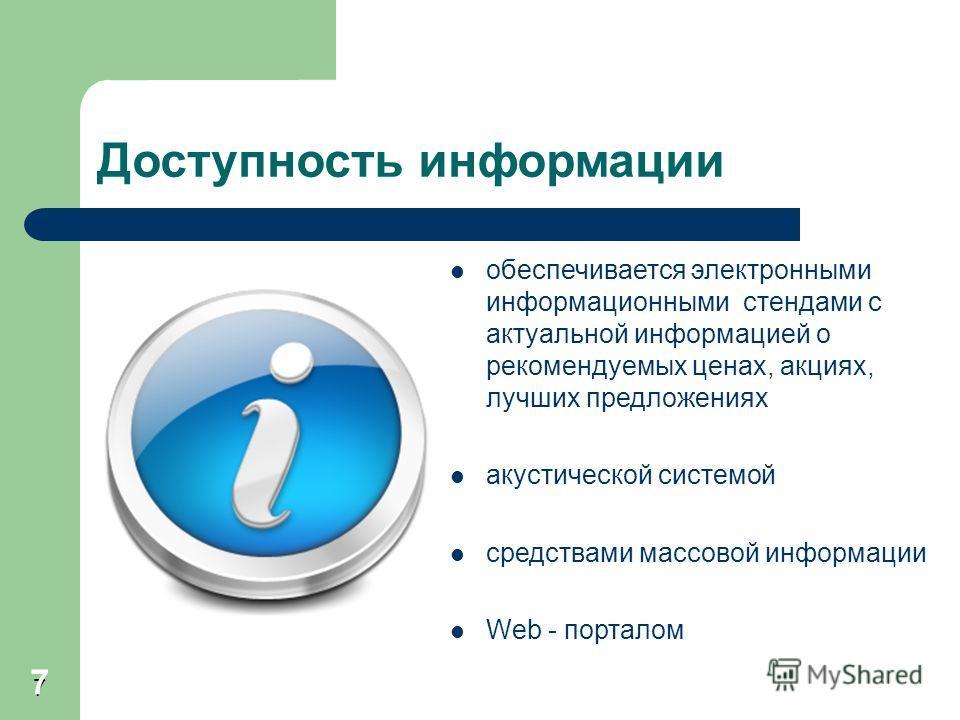 7 Доступность информации обеспечивается электронными информационными стендами с актуальной информацией о рекомендуемых ценах, акциях, лучших предложениях акустической системой средствами массовой информации Web - порталом 7