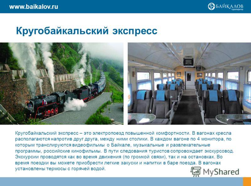 Кругобайкальский экспресс Кругобайкальский экспресс – это электропоезд повышенной комфортности. В вагонах кресла располагаются напротив друг друга, между ними столики. В каждом вагоне по 4 монитора, по которым транслируются видеофильмы о Байкале, муз