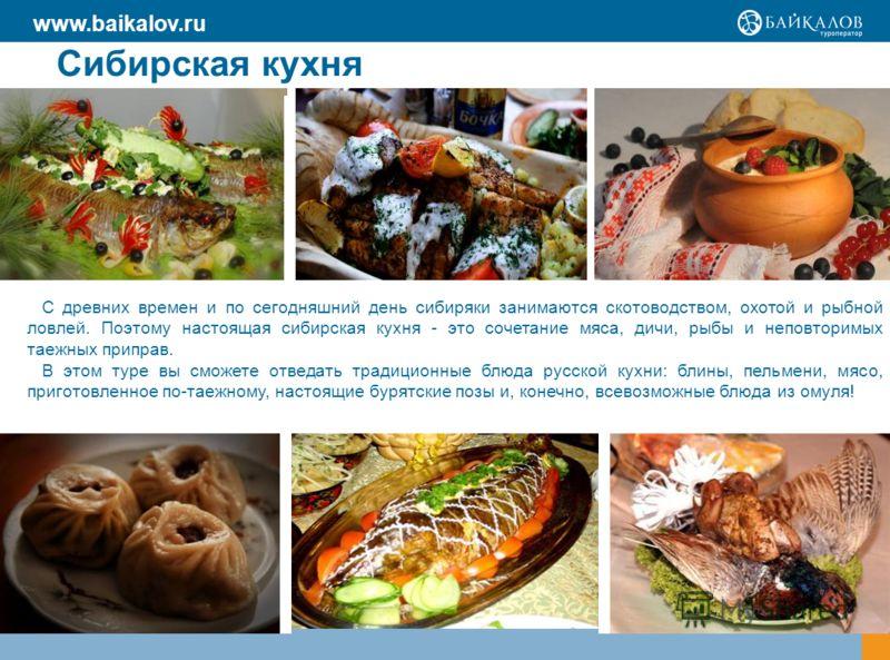 Сибирская кухня С древних времен и по сегодняшний день сибиряки занимаются скотоводством, охотой и рыбной ловлей. Поэтому настоящая сибирская кухня - это сочетание мяса, дичи, рыбы и неповторимых таежных приправ. В этом туре вы сможете отведать тради