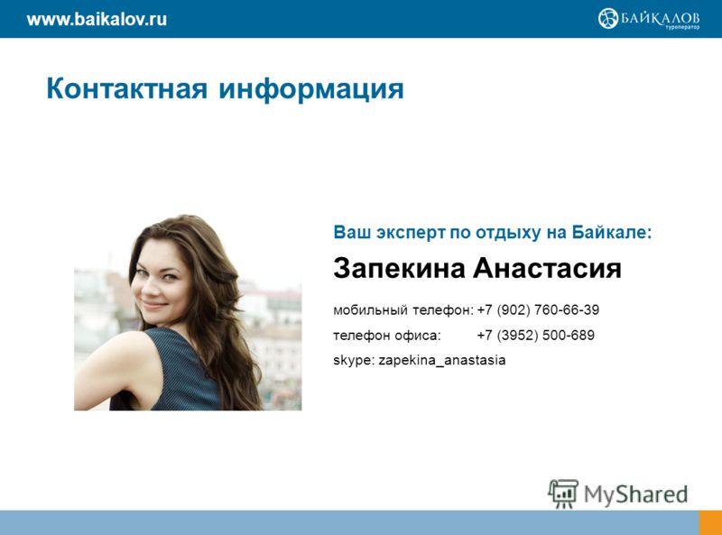 Контактная информация Ваш эксперт по отдыху на Байкале: Запекина Анастасия мобильный телефон:+7 (902) 760-66-39 телефон офиса:+7 (3952) 500-689 skype: zapekina_anastasia www.baikalov.ru