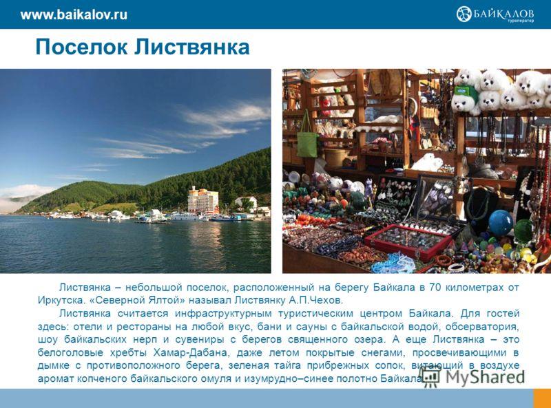 Поселок Листвянка Листвянка – небольшой поселок, расположенный на берегу Байкала в 70 километрах от Иркутска. «Северной Ялтой» называл Листвянку А.П.Чехов. Листвянка считается инфраструктурным туристическим центром Байкала. Для гостей здесь: отели и