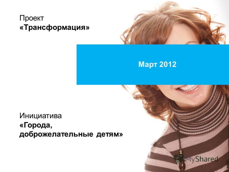 Март 2012 Проект «Трансформация» Инициатива «Города, доброжелательные детям»