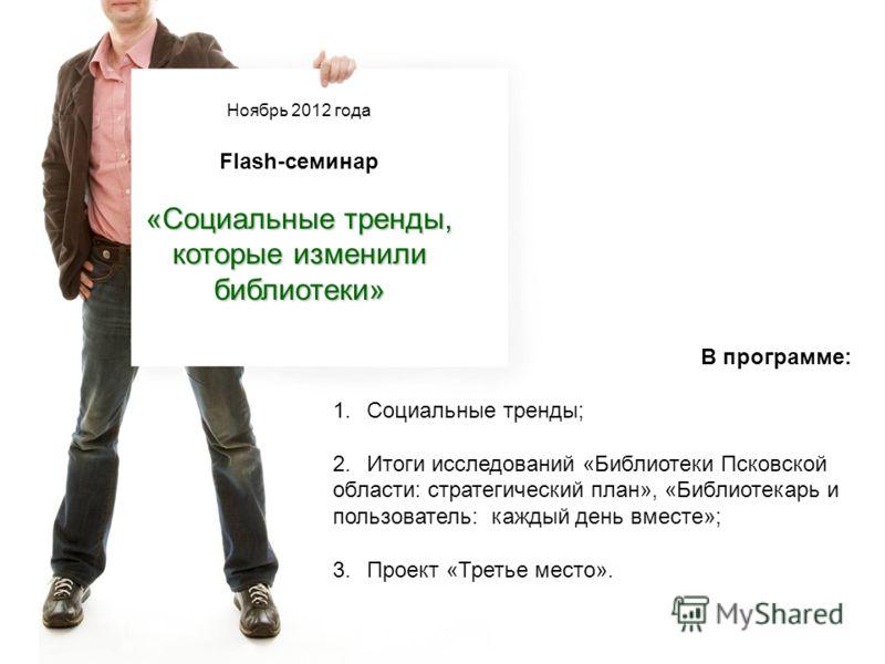 Ноябрь 2012 года Flash-семинар «Социальные тренды, которые изменили библиотеки» В программе: 1. Социальные тренды; 2. Итоги исследований «Библиотеки Псковской области: стратегический план», «Библиотекарь и пользователь: каждый день вместе»; 3. Проект