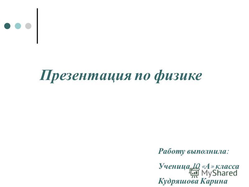 Презентация по физике Работу выполнила : Ученица 10 « А » класса Кудряшова Карина