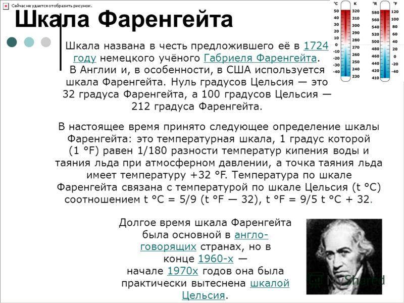 Шкала Фаренгейта В настоящее время принято следующее определение шкалы Фаренгейта: это температурная шкала, 1 градус которой (1 °F) равен 1/180 разности температур кипения воды и таяния льда при атмосферном давлении, а точка таяния льда имеет темпера
