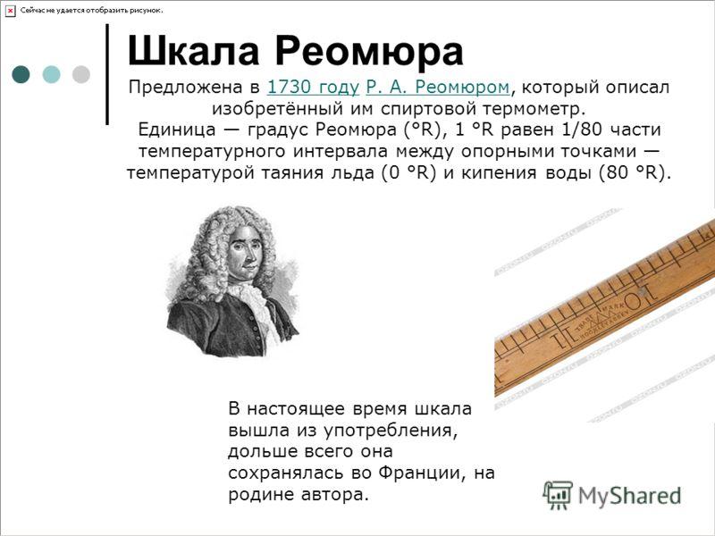 Шкала Реомюра Предложена в 1730 году Р. А. Реомюром, который описал изобретённый им спиртовой термометр.1730 годуР. А. Реомюром Единица градус Реомюра (°R), 1 °R равен 1/80 части температурного интервала между опорными точками температурой таяния льд