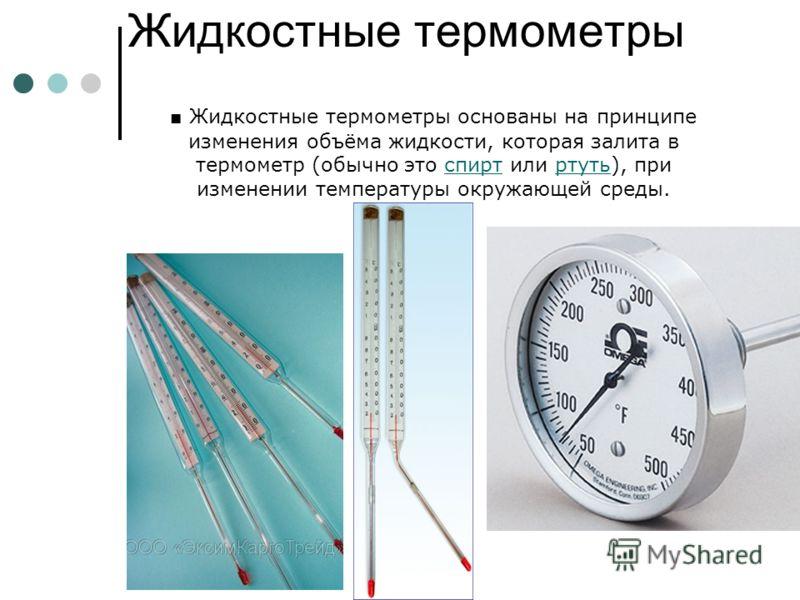 Жидкостные термометры Жидкостные термометры основаны на принципе изменения объёма жидкости, которая залита в термометр (обычно это спирт или ртуть), при изменении температуры окружающей среды.спирт ртуть