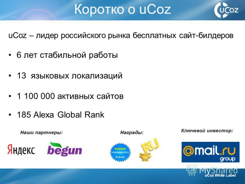 Коротко о uCoz uCoz – лидер российского рынка бесплатных сайт-билдеров 6 лет стабильной работы 13 языковых локализаций 1 100 000 активных сайтов 185 Alexa Global Rank uCoz White Label Наши партнеры:Награды: Ключевой инвестор: