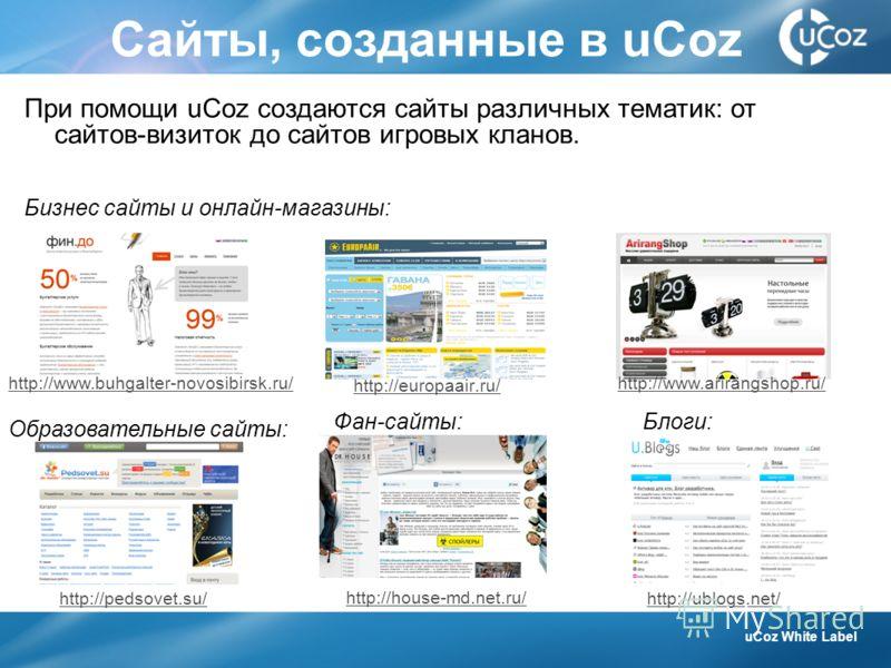 Сайты, созданные в uCoz http://europaair.ru/ http://www.buhgalter-novosibirsk.ru/http://www.arirangshop.ru/ Бизнес сайты и онлайн-магазины: Образовательные сайты: http://pedsovet.su/ http://house-md.net.ru/ http://ublogs.net/ Фан-сайты:Блоги: uCoz Wh