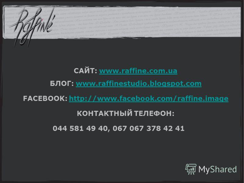 САЙТ: www.raffine.com.uawww.raffine.com.ua БЛОГ: www.raffinestudio.blogspot.comwww.raffinestudio.blogspot.com FACEBOOK: http://www.facebook.com/raffine.imagehttp://www.facebook.com/raffine.image КОНТАКТНЫЙ ТЕЛЕФОН: 044 581 49 40, 067 067 378 42 41