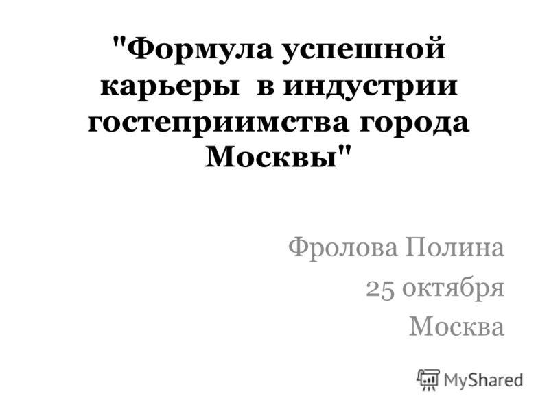 Формула успешной карьеры в индустрии гостеприимства города Москвы Фролова Полина 25 октября Москва