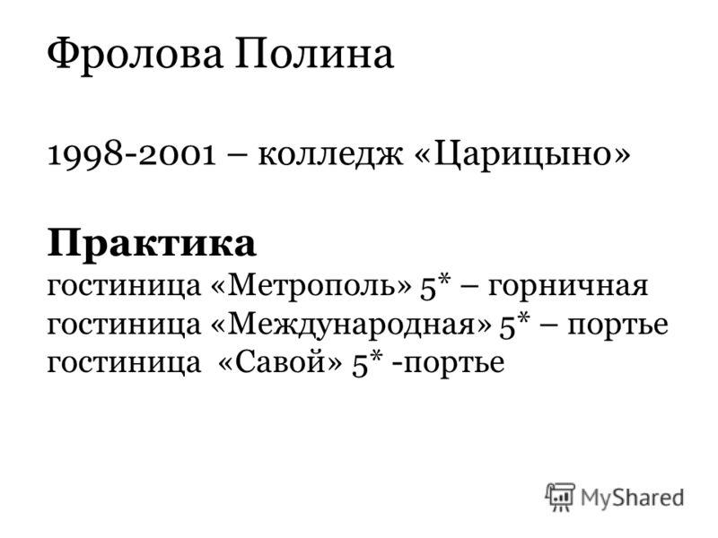 Фролова Полина 1998-2001 – колледж «Царицыно» Практика гостиница «Метрополь» 5* – горничная гостиница «Международная» 5* – портье гостиница «Савой» 5* -портье