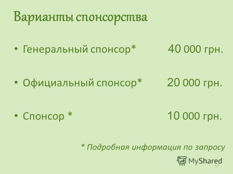 Варианты спонсорства Генеральный спонсор* 40 000 грн. Официальный спонсор* 20 000 грн. Спонсор * 10 000 грн. * Подробная информация по запросу 17