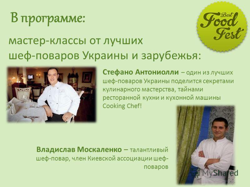 В программе: мастер-классы от лучших шеф-поваров Украины и зарубежья: 4 Стефано Антониолли – один из лучших шеф-поваров Украины поделится секретами кулинарного мастерства, тайнами ресторанной кухни и кухонной машины Cooking Chef! Владислав Москаленко