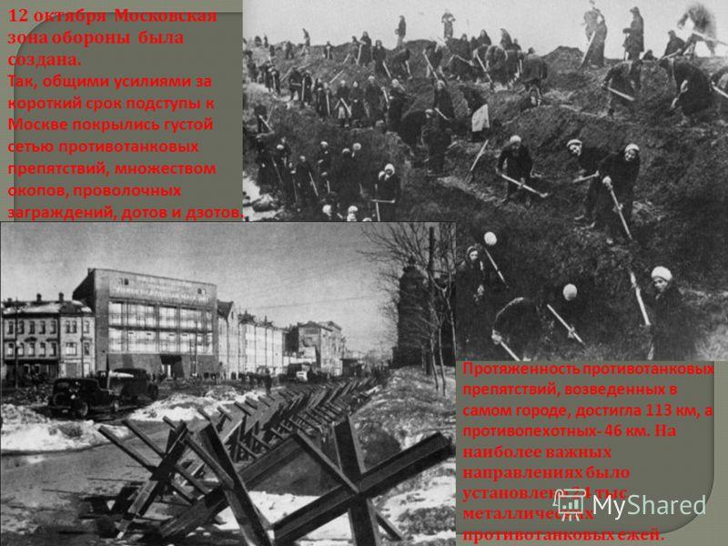 12 октября Московская зона обороны была создана. Так, общими усилиями за короткий срок подступы к Москве покрылись густой сетью противотанковых препятствий, множеством окопов, проволочных заграждений, дотов и дзотов. Протяженность противотанковых пре