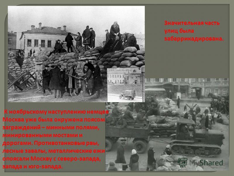 Значительная часть улиц была забаррикадирована. К ноябрьскому наступлению немцев Москва уже была окружена поясом заграждений – минными полями, минированными мостами и дорогами. Противотанковые рвы, лесные завалы, металлические ежи опоясали Москву с с