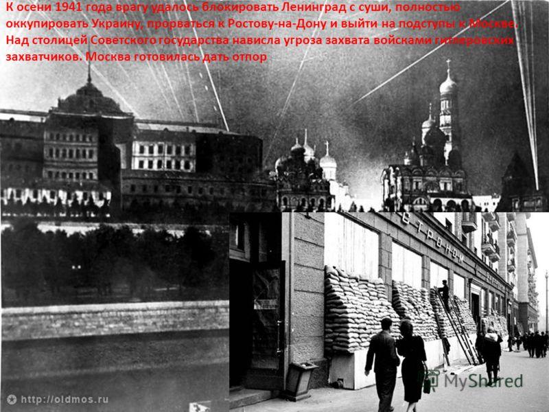 К осени 1941 года врагу удалось блокировать Ленинград с суши, полностью оккупировать Украину, прорваться к Ростову-на-Дону и выйти на подступы к Москве. Над столицей Советского государства нависла угроза захвата войсками гитлеровских захватчиков. Мос