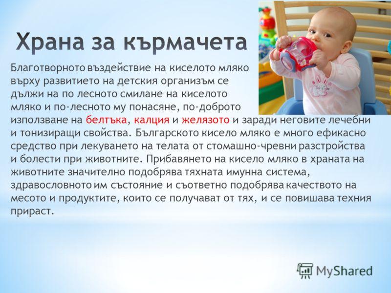 Благотворното въздействие на киселото мляко върху развитието на детския организъм се дължи на по лесното смилане на киселото мляко и по-лесното му понасяне, по-доброто използване на белтъка, калция и желязото и заради неговите лечебни и тонизиращи св