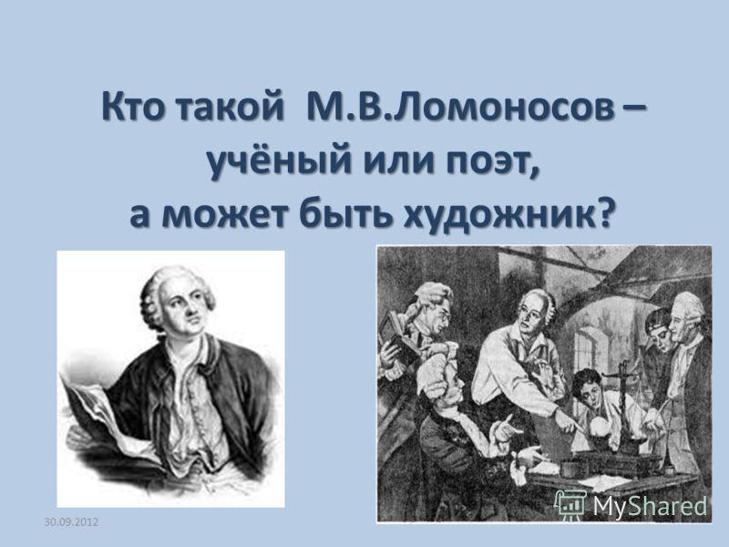 03.07.2012 Кто такой М.В.Ломоносов – учёный или поэт, а может быть художник?
