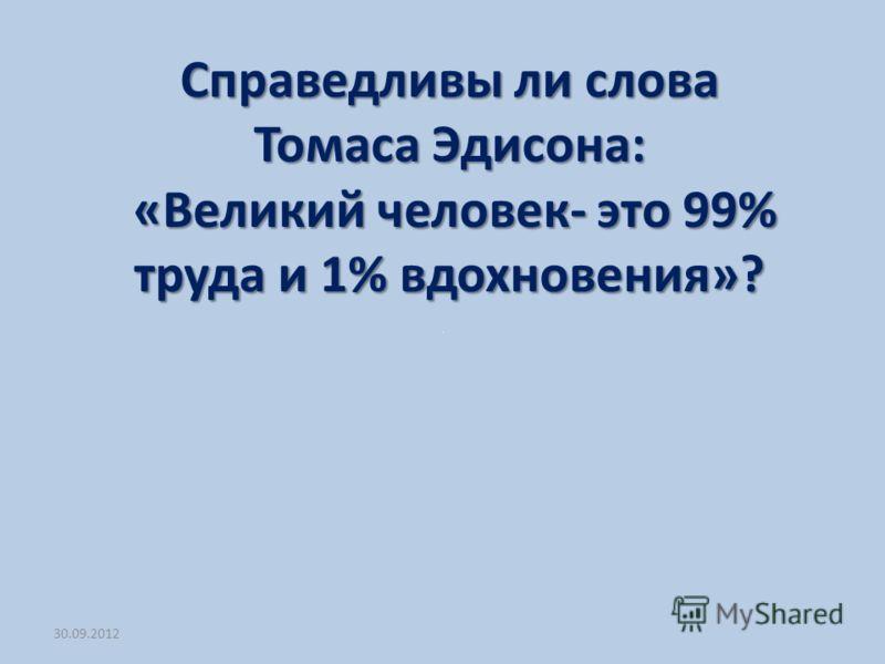 03.07.2012 Справедливы ли слова Томаса Эдисона: «Великий человек- это 99% труда и 1% вдохновения»? «Великий человек- это 99% труда и 1% вдохновения»?