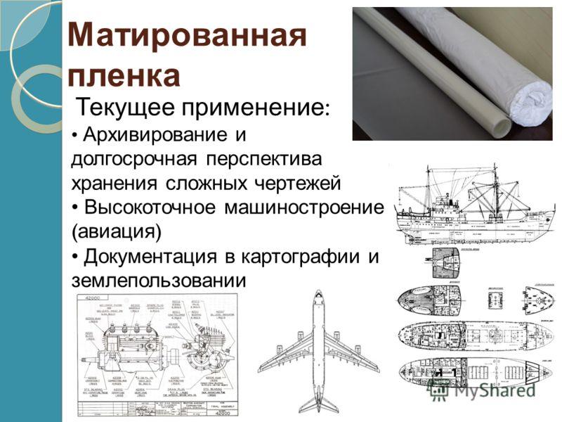 Матированная пленка Текущее применение : Архивирование и долгосрочная перспектива хранения сложных чертежей Высокоточное машиностроение ( авиация ) Документация в картографии и землепользовании