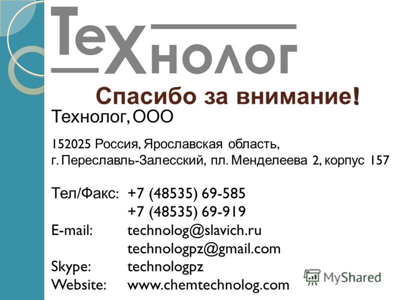 ! Спасибо за внимание! Технолог, ООО 152025 Россия, Ярославская область, г. Переславль - Залесский, пл. Менделеева 2, корпус 157 Тел / Факс :+7 (48535) 69-585 +7 (48535) 69-919 E-mail:technolog@slavich.ru technologpz@gmail.com Skype:technologpz Websi