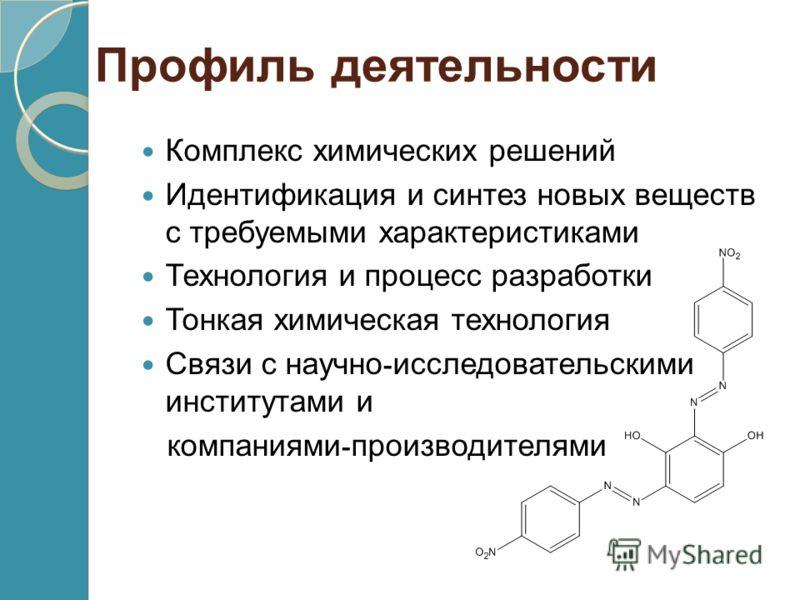 Профиль деятельности Комплекс химических решений Идентификация и синтез новых веществ с требуемыми характеристиками Технология и процесс разработки Тонкая химическая технология Связи с научно - исследовательскими институтами и компаниями - производит