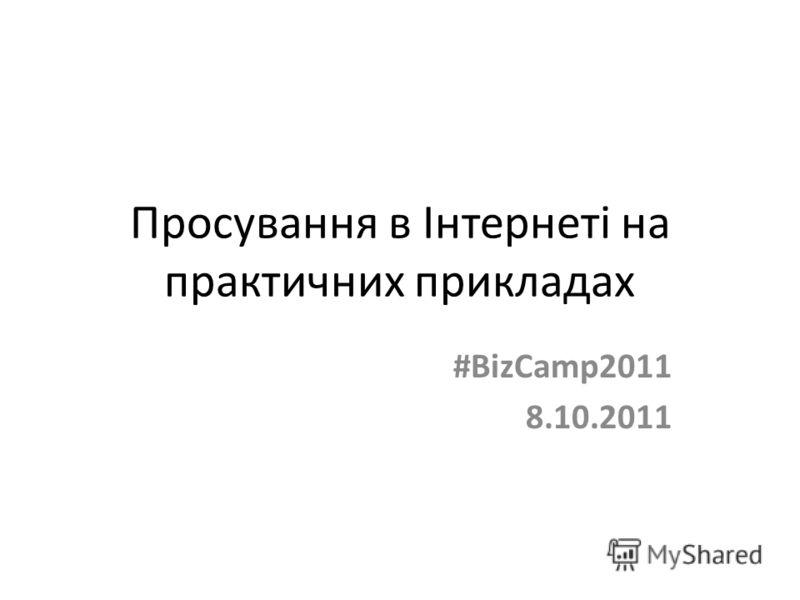 Просування в Інтернеті на практичних прикладах #BizCamp2011 8.10.2011