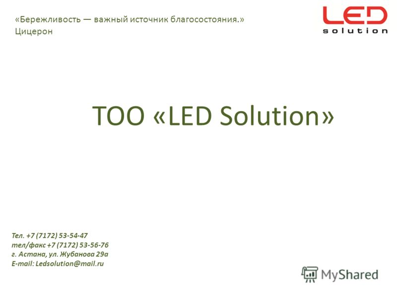 ТОО «LED Solution» Тел. +7 (7172) 53-54-47 тел/факс +7 (7172) 53-56-76 г. Астана, ул. Жубанова 29 а E-mail: Ledsolution@mail.ru «Бережливость важный источник благосостояния.» Цицерон