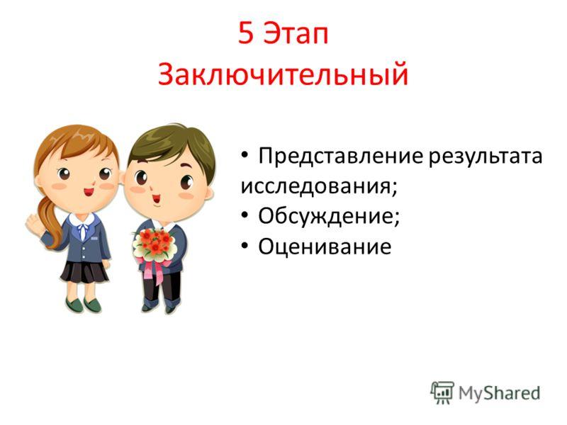 5 Этап Заключительный Представление результата исследования; Обсуждение; Оценивание