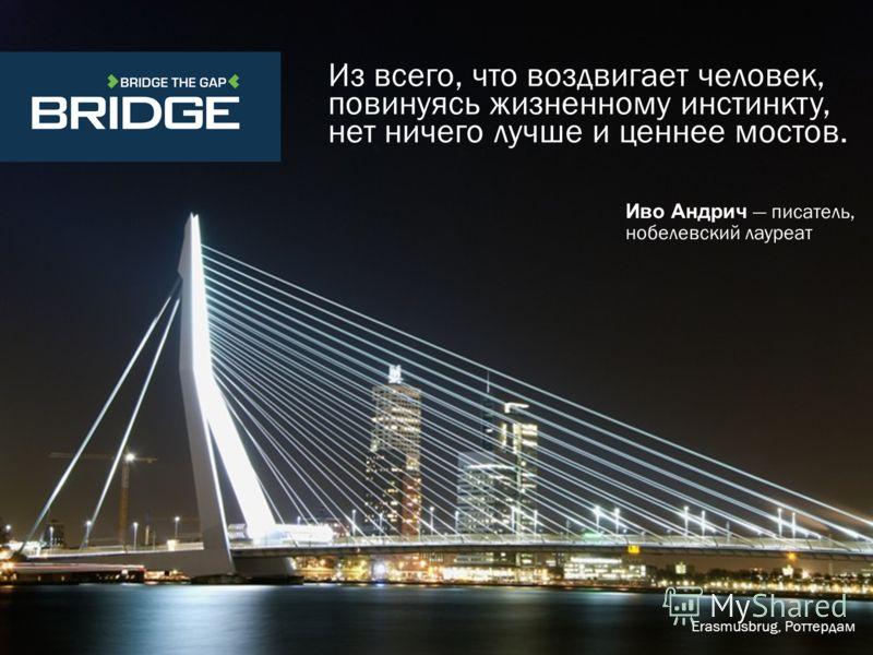 Из всего, что воздвигает человек, повинуясь жизненному инстинкту, нет ничего лучше и ценнее мостов. Иво Андрич писатель, нобелевский лауреат Erasmusbrug, Роттердам