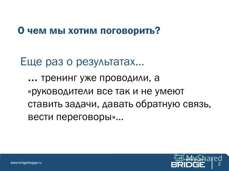 2 www.bridgethegap.ru 2 О чем мы хотим поговорить? Еще раз о результатах… … тренинг уже проводили, а «руководители все так и не умеют ставить задачи, давать обратную связь, вести переговоры»…