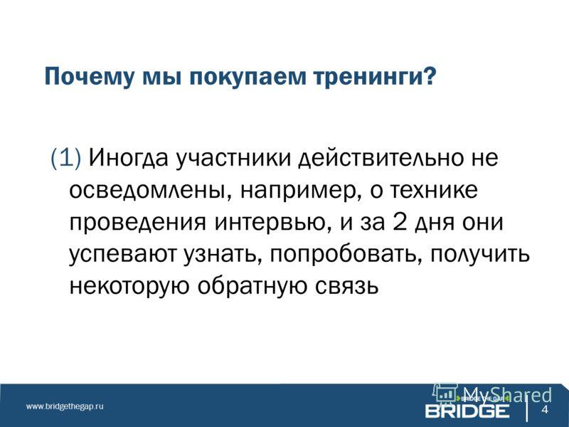 4 www.bridgethegap.ru 4 Почему мы покупаем тренинги? (1) Иногда участники действительно не осведомлены, например, о технике проведения интервью, и за 2 дня они успевают узнать, попробовать, получить некоторую обратную связь