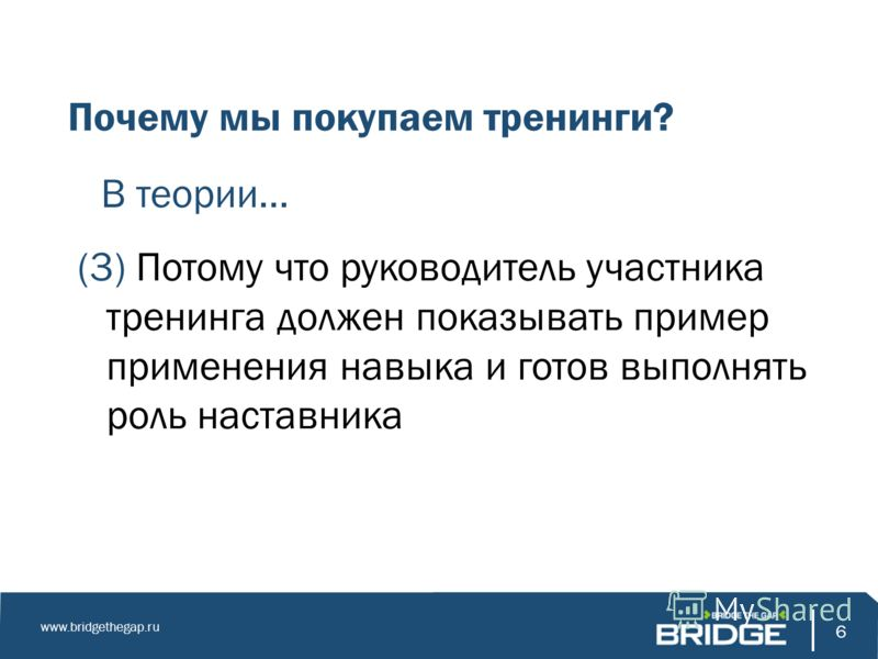 6 www.bridgethegap.ru 6 Почему мы покупаем тренинги? В теории… (3) Потому что руководитель участника тренинга должен показывать пример применения навыка и готов выполнять роль наставника