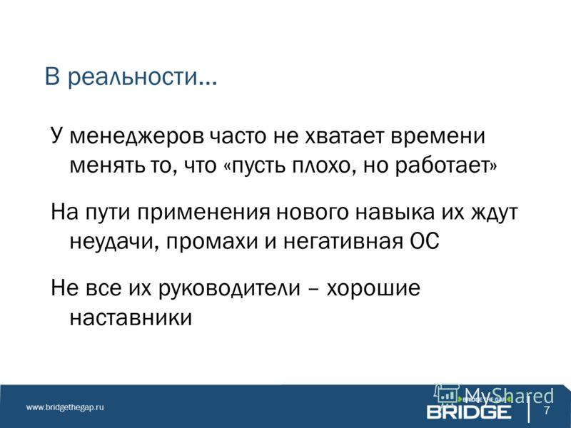 7 www.bridgethegap.ru 7 В реальности… У менеджеров часто не хватает времени менять то, что «пусть плохо, но работает» На пути применения нового навыка их ждут неудачи, промахи и негативная ОС Не все их руководители – хорошие наставники