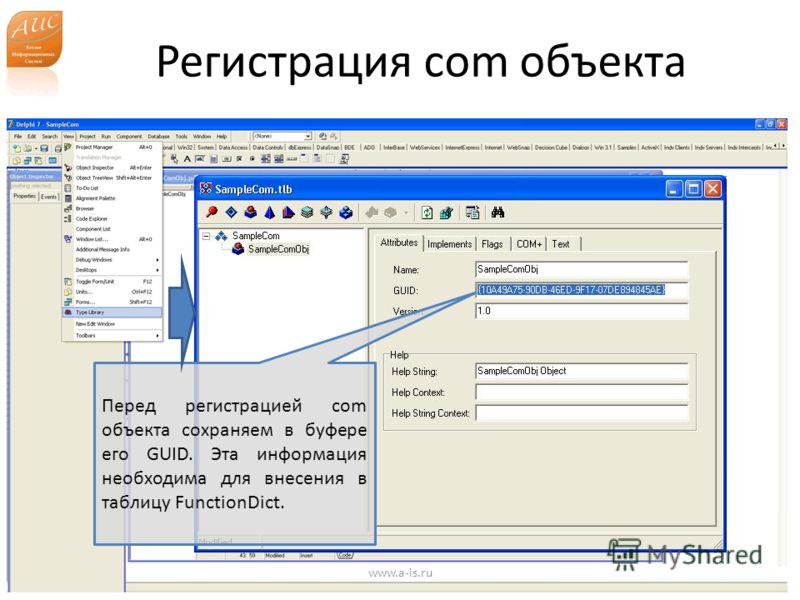 Регистрация com объекта www.a-is.ru Перед регистрацией com объекта сохраняем в буфере его GUID. Эта информация необходима для внесения в таблицу FunctionDict.